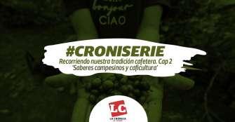 #Croniserie | Recorriendo nuestra tradición cafetera. Cap 2 'Saberes campesinos y caficultura'